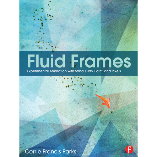 Focal Press Book: Fluid Frames: Experimental Animation with Sand, Clay, Paint, and Pixels (Hardback)
