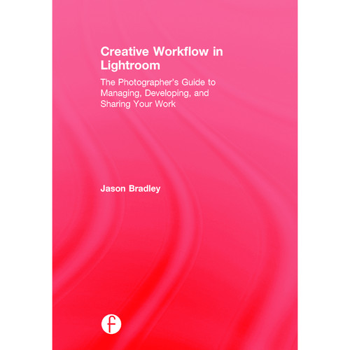 Focal Press Book: Creative Workflow in Lightroom: The Photographer's Guide to Managing, Developing, and Sharing Your Work (Hardback)