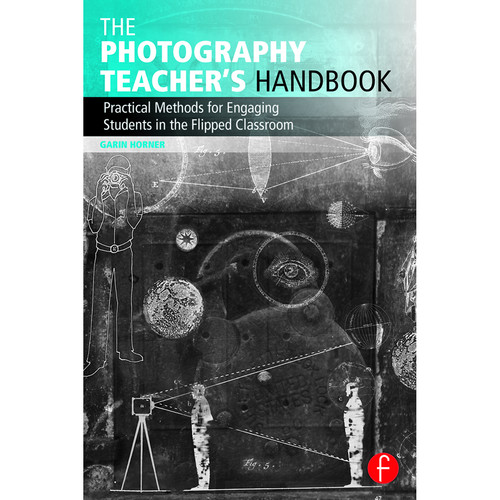 Focal Press Book: The Photography Teacher's Handbook: Practical Methods for Engaging Students in the Flipped Classroom (Paperback)