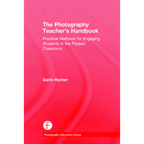 Focal Press Book: The Photography Teacher's Handbook: Practical Methods for Engaging Students in the Flipped Classroom (Hardback)
