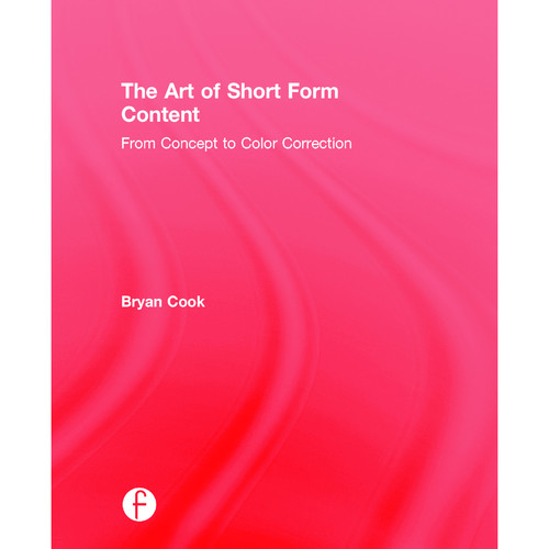 Focal Press Book: The Art of Short Form Content: From Concept to Color Correction (Hardback)