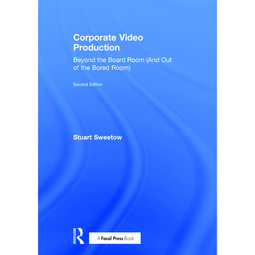 Focal Press Book: Corporate Video Production: Beyond the Board Room (And Out of the Bored Room) (2nd Edition, Hardback)