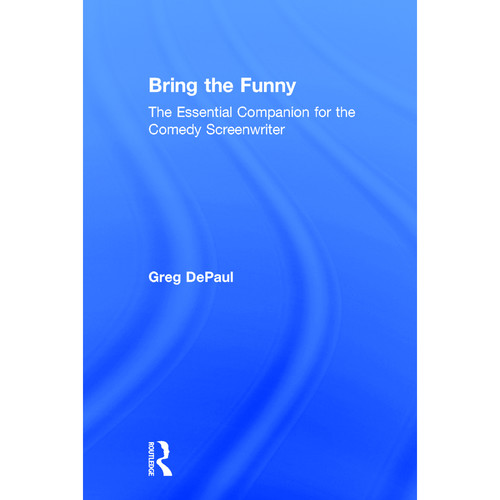 Focal Press Book: Bring the Funny: The Essential Companion for the Comedy Screenwriter (Hardback)
