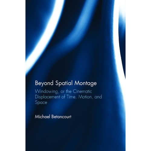 Focal Press Book: Beyond Spatial Montage: Windowing, or The Cinematic Displacement of Time, Motion, and Space (Hardback)