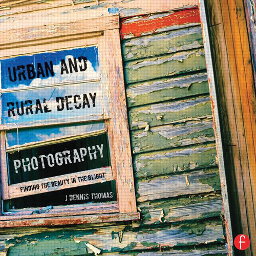 Focal Press Book: Urban and Rural Decay Photography: How to Capture the Beauty in the Blight