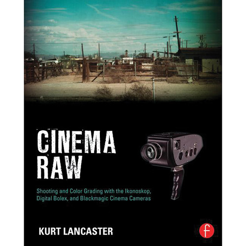Focal Press Paperback: Cinema Raw: Shooting & Color Grading with the Ikonoskop, Digital Bolex, & Blackmagic Cinema Cameras