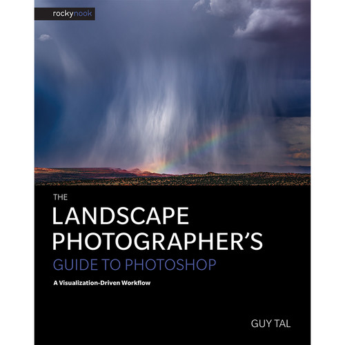 Guy Tal The Landscape Photographer's Guide to Photoshop: A Visualization-Driven Workflow