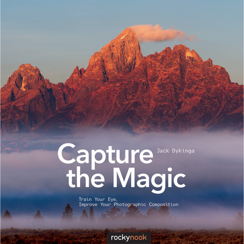 Jack Dykinga Capture the Magic: Train Your Eye, Improve Your Photographic Composition