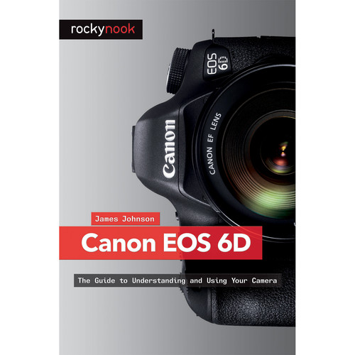 James W. Johnson Canon EOS 6D: The Guide to Understanding and Using Your Camera