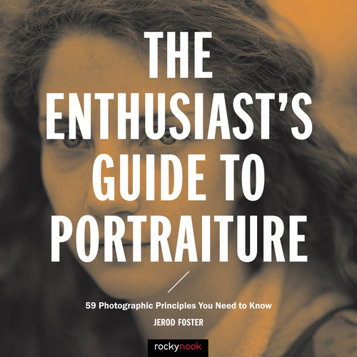 Jerod Foster The Enthusiast's Guide to Portraiture: 59 Photographic Principles You Need to Know