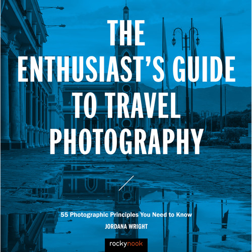 Jordana Wright The Enthusiast's Guide to Travel Photography: 55 Photographic Principles You Need to Know
