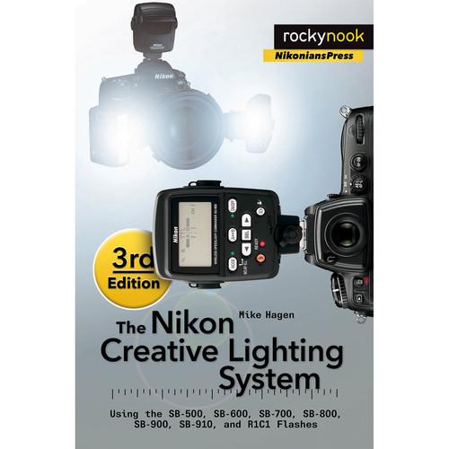 Mike Hagen The Nikon Creative Lighting System, 3rd Edition: Using the SB-500, SB-600, SB-700, SB-800, SB-900, SB-910 and R1C1 Flashes