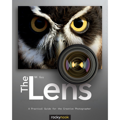 NK Guy The Lens: A Practical Guide for the Creative Photographer
