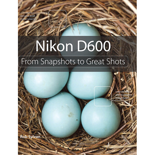 Peachpit Press Book: Nikon D600: From Snapshots to Great Shots (First Edition)