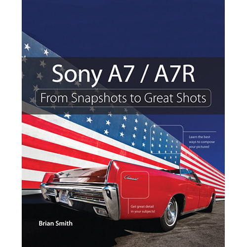 Peachpit Press Book: Sony A7 / A7R: From Snapshots to Great Shots (First Edition)