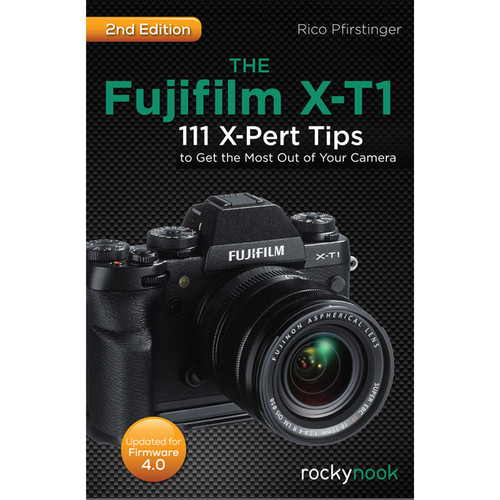 Rico Pfirstinger The Fujifilm X-T1: 111 X-Pert Tips to Get the Most Out of Your Camera (2nd Edition)