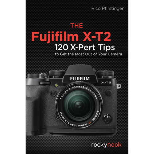 Rico Pfirstinger The Fujifilm X-T2: 120 X-Pert Tips to Get the Most Out of Your Camera