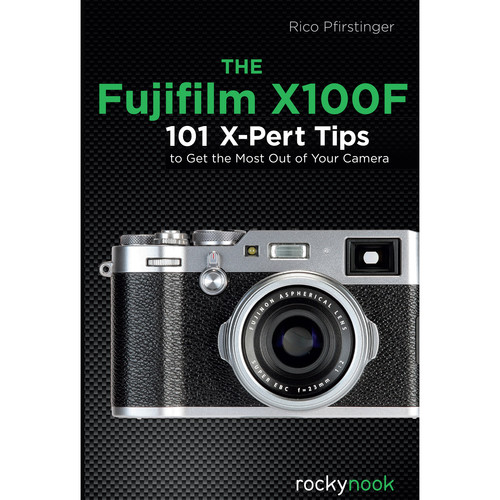 Rico Pfirstinger The Fujifilm X100F: 101 X-Pert Tips to Get the Most Out of Your Camera