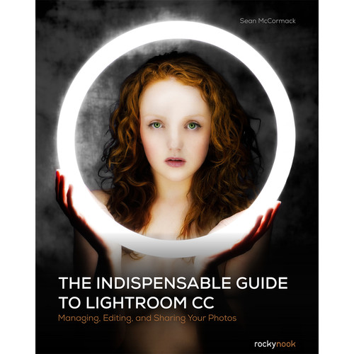 Sean McCormack The Indispensable Guide to Lightroom CC: Managing, Editing, and Sharing Your Photos