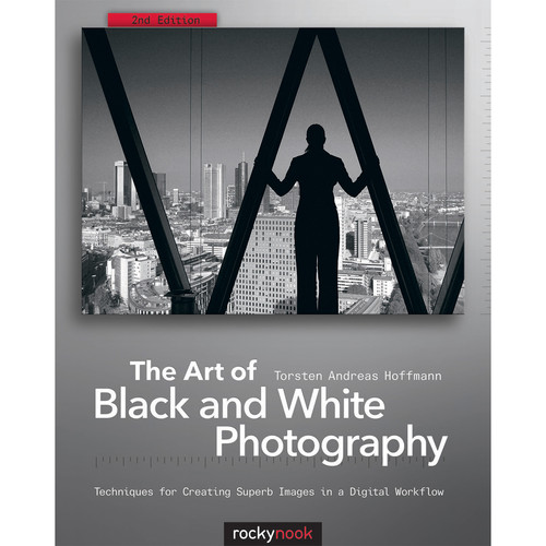 Torsten Andreas Hoffmann The Art of Black and White Photography, 2nd Edition: Techniques for Creating Superb Images in a Digital Workflow
